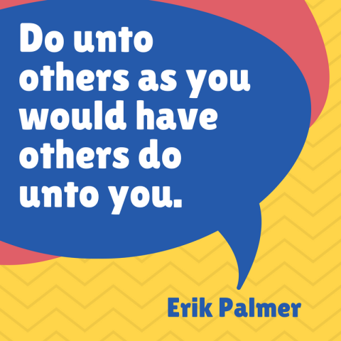 Do unto others as you would have others do unto you.